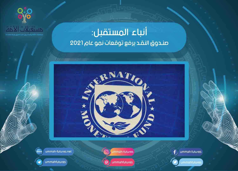 صندوق النقد يرفع توقعات نمو عام 2021